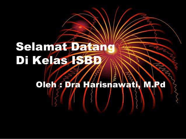 Selamat Datang Di Kelas ISBD Oleh : Dra Harisnawati, M.Pd