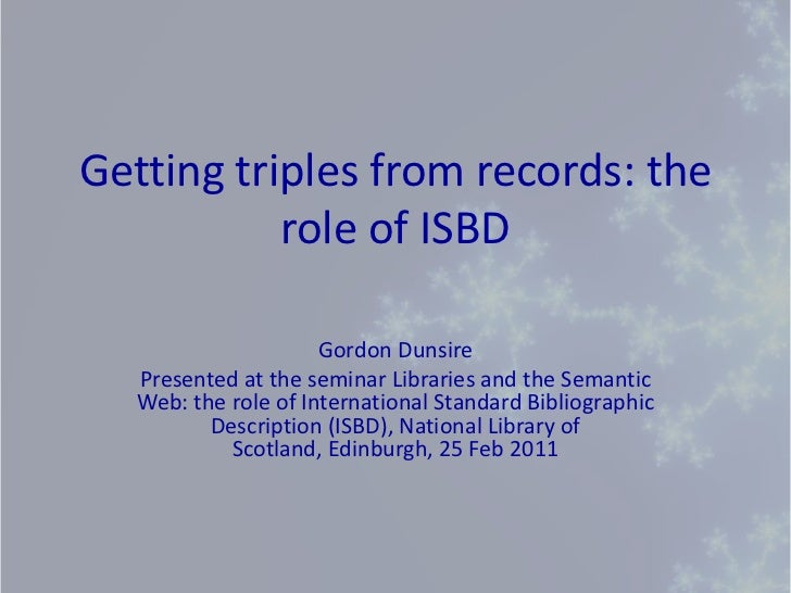 Getting triples from records: the role of ISBD<br />Gordon Dunsire<br />Presented at the seminar Libraries and the Semanti...