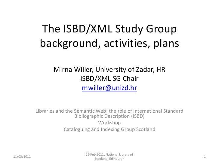 The ISBD/XML Study Group background, activities, plansMirna Willer, University of Zadar, HRISBD/XML SG Chairmwiller@unizd....