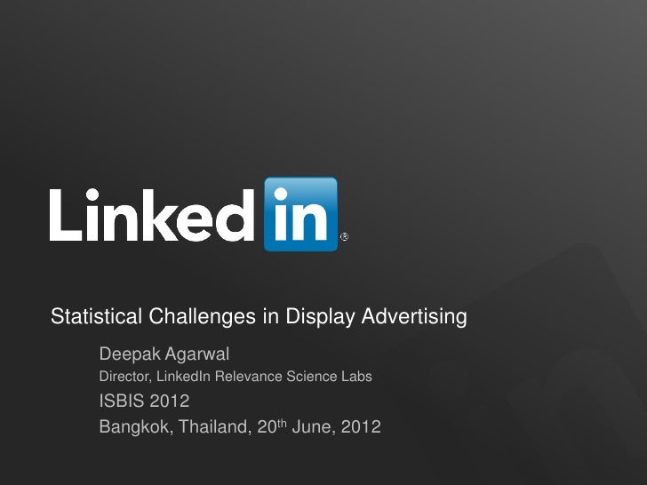 Statistical Challenges in Display Advertising     Deepak Agarwal     Director, LinkedIn Relevance Science Labs     ISBIS 2...