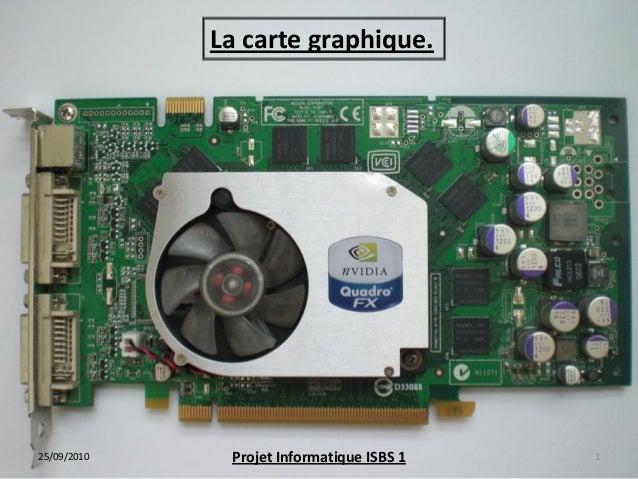 1 La carte graphique. 25/09/2010 Projet Informatique ISBS 1