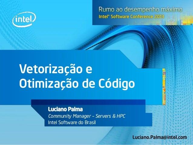 Vetorização e Otimização de Código Luciano Palma Community Manager – Servers & HPC Intel Software do Brasil Luciano.Palma@...