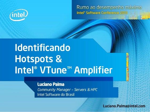 Identificando Hotspots & Intel® VTune™ Amplifier Luciano Palma Community Manager – Servers & HPC Intel Software do Brasil ...