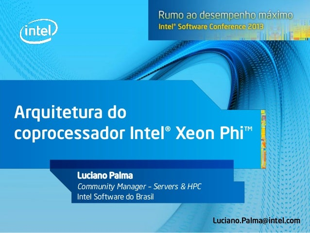 Arquitetura do coprocessador Intel® Xeon Phi™ Luciano Palma Community Manager – Servers & HPC Intel Software do Brasil Luc...
