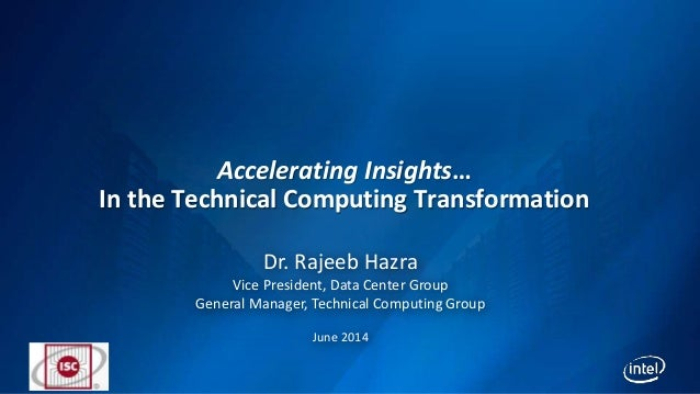 Accelerating Insights… In the Technical Computing Transformation Dr. Rajeeb Hazra Vice President, Data Center Group Genera...