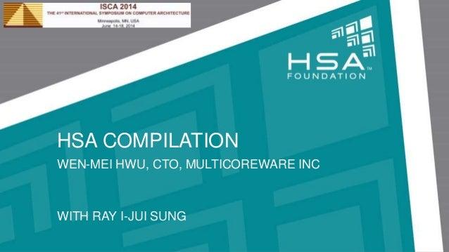HSA COMPILATION WEN-MEI HWU, CTO, MULTICOREWARE INC WITH RAY I-JUI SUNG