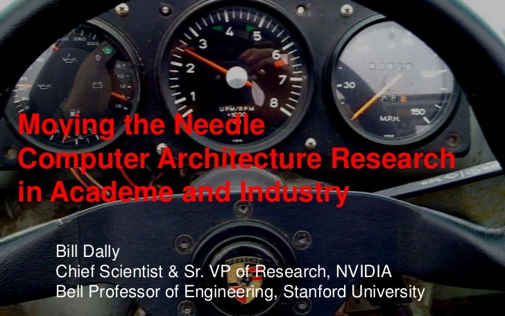 Moving the NeedleComputer Architecture Research in Academe and Industry<br />Bill Dally<br />Chief Scientist & Sr. VP of R...