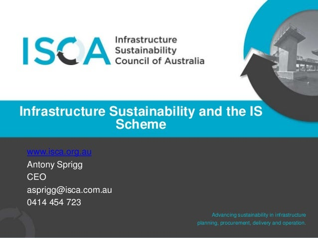 Advancing sustainability in infrastructure planning, procurement, delivery and operation. www.isca.org.au Antony Sprigg CE...
