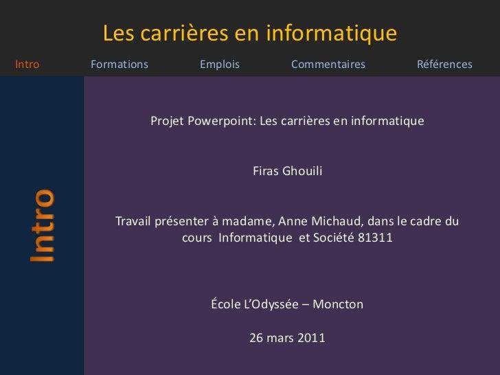 Projet Powerpoint: Les carrières en informatique<br />FirasGhouili<br />Travail présenter à madame, Anne Michaud, dans le ...