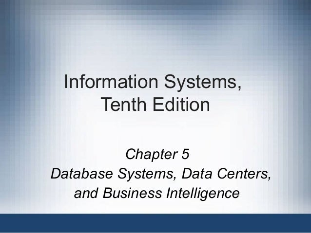 Information Systems, Tenth Edition Chapter 5 Database Systems, Data Centers, and Business Intelligence