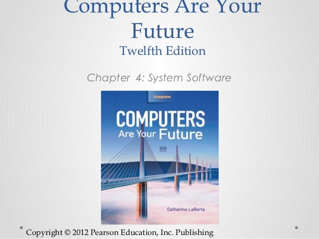Computers Are Your               Future                         Twelfth Edition                Chapter 4: System SoftwareC...