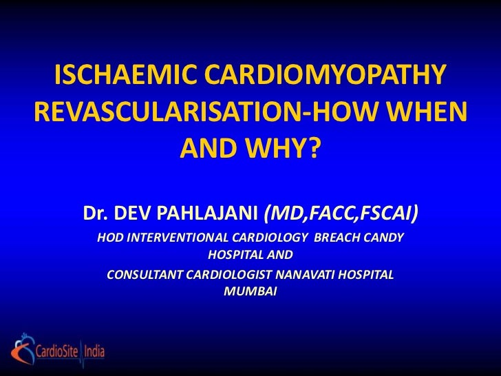 ISCHAEMIC CARDIOMYOPATHYREVASCULARISATION-HOW WHEN         AND WHY?  Dr. DEV PAHLAJANI (MD,FACC,FSCAI)   HOD INTERVENTIONA...