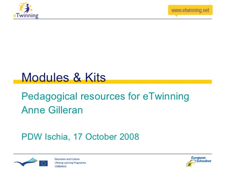 Modules & Kits Pedagogical resources for eTwinning Anne Gilleran PDW Ischia, 17 October 2008