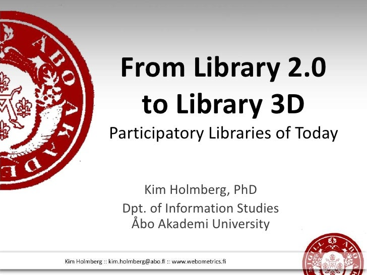 From Library 2.0 to Library 3D Participatory Libraries of Today <br />Kim Holmberg, PhD<br />Dpt. of Information Studies Å...