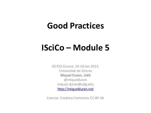 Good PracticesISciCo – Module 5   ISCICO Course, 14-18 Jan 2013,        Universitat de Girona         Miquel Duran, UdG   ...