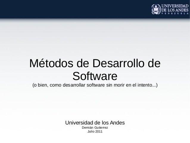 Métodos de Desarrollo de Software (o bien, como desarrollar software sin morir en el intento...)  Universidad de los Andes...