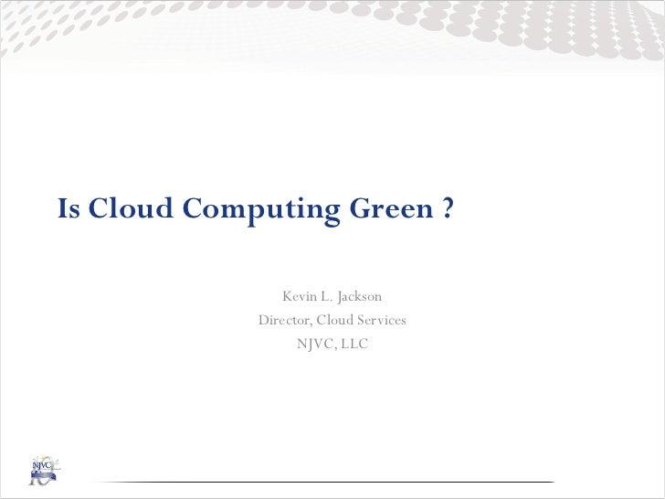 Is Cloud Computing Green ?                 Kevin L. Jackson             Director, Cloud Services                   NJVC, LLC