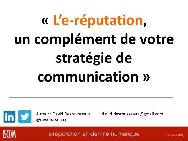 « L'e-réputation, un complément de votre stratégie de communication » Auteur : David Desrousseaux @desrousseaux  david.des...
