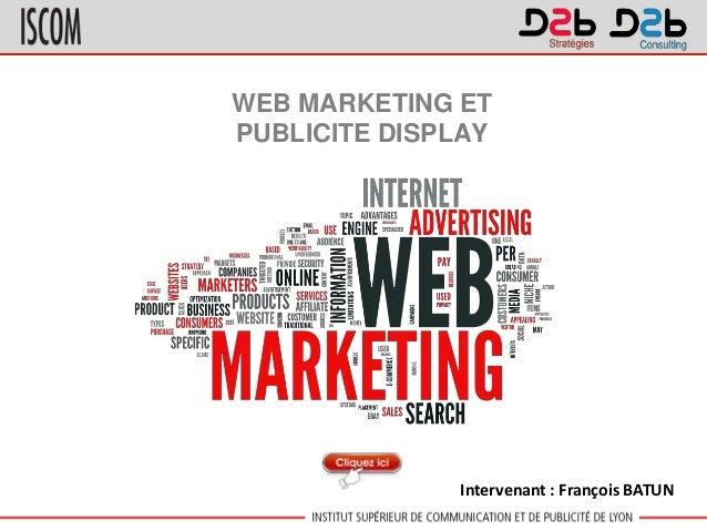 WEB MARKETING ET PUBLICITE DISPLAY Intervenant : François BATUN