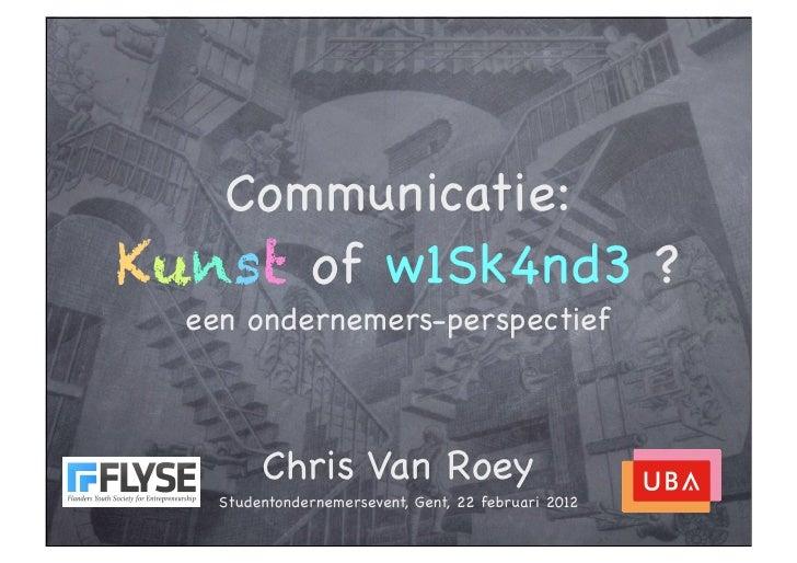 Communicatie:Kunst of w1Sk4nd3 ?  een ondernemers-perspectief         Chris Van Roey    Studentondernemersevent, Gent, 22 ...