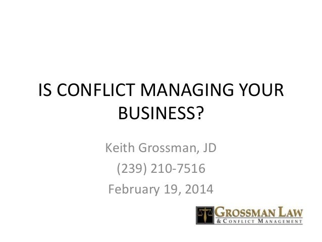 IS CONFLICT MANAGING YOUR BUSINESS? Keith Grossman, JD (239) 210-7516 February 19, 2014