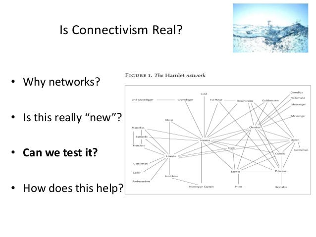 "Is Connectivism Real?  • Why networks?  • Is this really ""new""? • Can we test it? • How does this help?"
