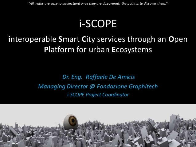 i-SCOPEinteroperable Smart City services through an OpenPlatform for urban EcosystemsDr. Eng. Raffaele De AmicisManaging D...