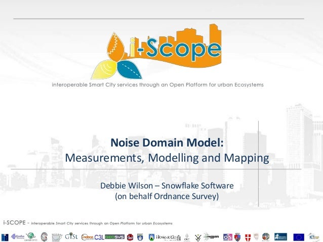 Noise Domain Model: Measurements, Modelling and Mapping Debbie Wilson – Snowflake Software (on behalf Ordnance Survey)