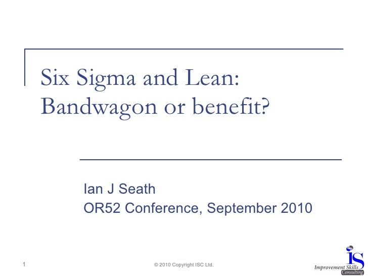 Six Sigma and Lean: Bandwagon or benefit? Ian J Seath OR52 Conference, September 2010 © 2010 Copyright ISC Ltd.