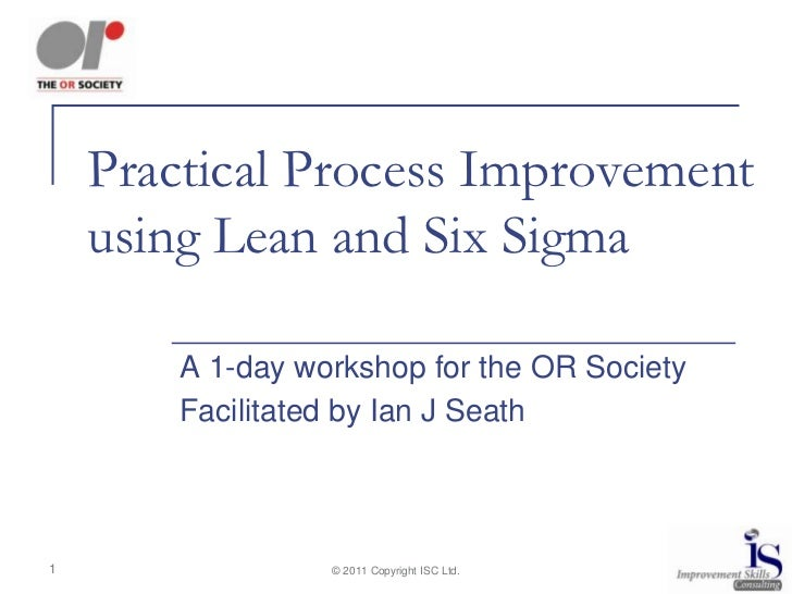 Practical Process Improvement    using Lean and Six Sigma        A 1-day workshop for the OR Society        Facilitated by...