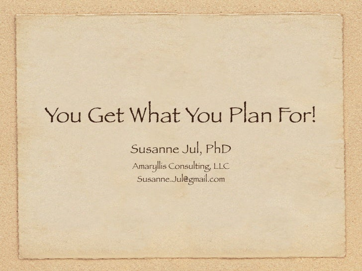 You Get What You Plan For!         Susanne Jul, PhD         Amaryllis Consulting, LLC          Susanne.Jul@gmail.com