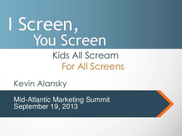 I Screen, You Screen Kids All Scream For All Screens Mid-Atlantic Marketing Summit September 19, 2013 Kevin Alansky