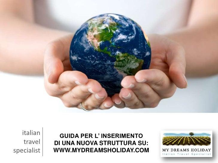 italian<br />travel<br />specialist<br />GUIDA PER L' INSERIMENTO DI UNA NUOVA STRUTTURA SU: WWW.MYDREAMSHOLIDAY.COM<br />