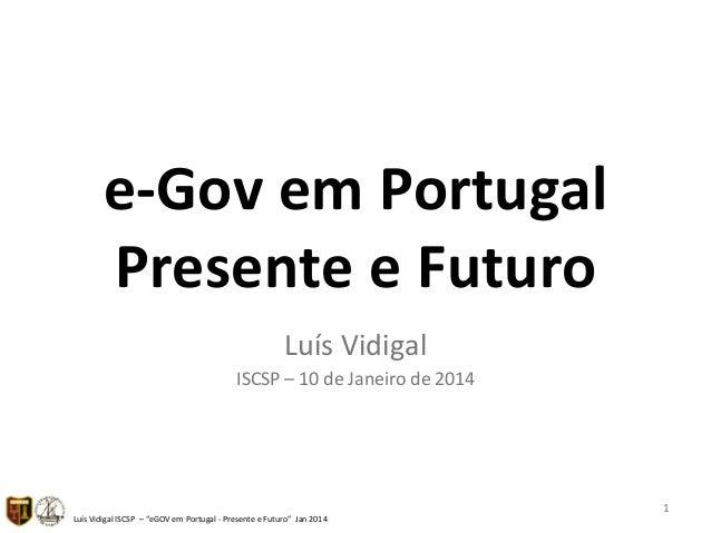 """e""""Gov&em&Portugal& Presente&e&Futuro& Luís%Vidigal% ISCSP%–%10%de%Janeiro%de%2014%  Luís%Vidigal%ISCSP%%–%""""eGOV%em%Portuga..."""
