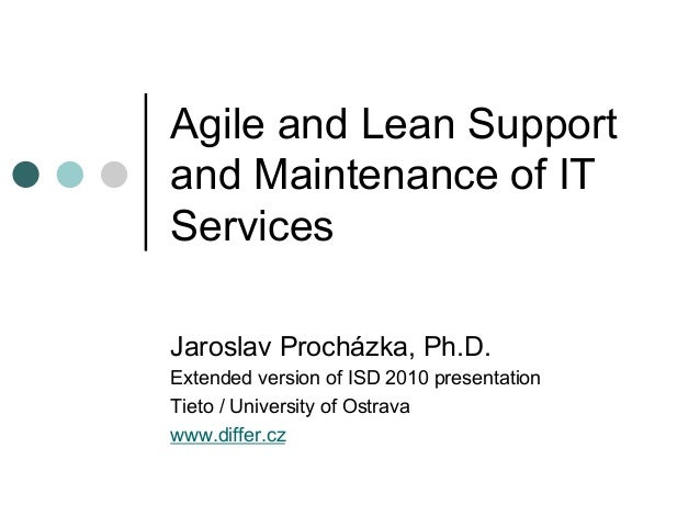 Agile and Lean Support and Maintenance of IT Services Jaroslav Procházka, Ph.D. Extended version of ISD 2010 presentation ...