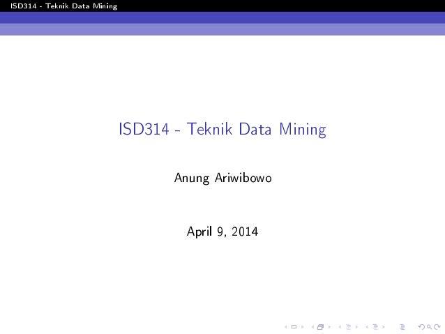ISD314 - Teknik Data Mining ISD314 - Teknik Data Mining Anung Ariwibowo April 9, 2014