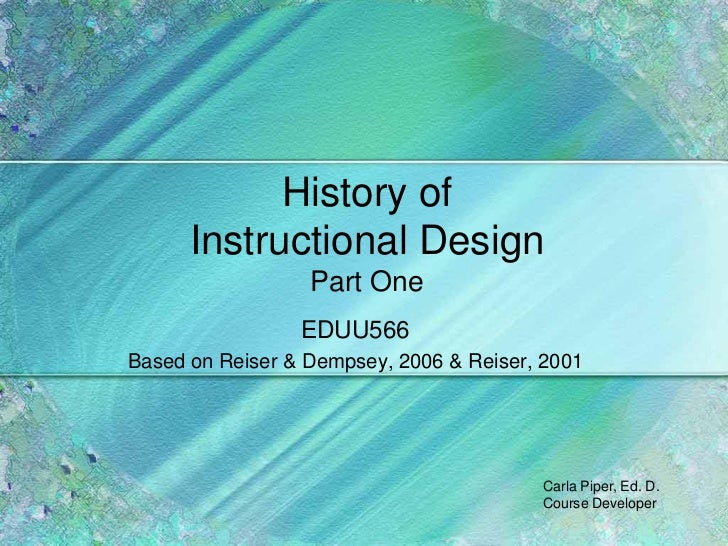 History of      Instructional Design                  Part One                 EDUU566Based on Reiser & Dempsey, 2006 & Re...