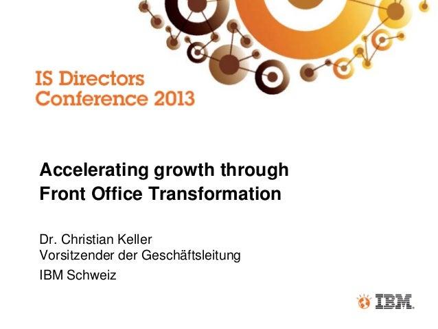 Accelerating growth through Front Office Transformation Dr. Christian Keller Vorsitzender der Geschäftsleitung IBM Schweiz