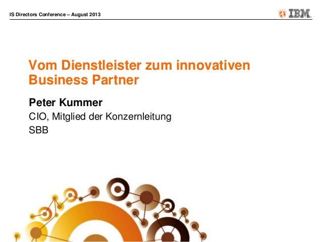 IS Directors Conference – August 2013 Vom Dienstleister zum innovativen Business Partner Peter Kummer CIO, Mitglied der Ko...