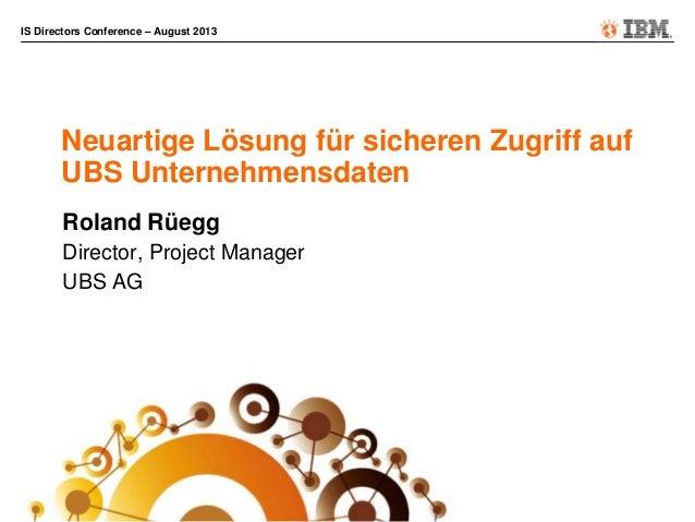 IS Directors Conference – August 2013 Neuartige Lösung für sicheren Zugriff auf UBS Unternehmensdaten Roland Rüegg Directo...