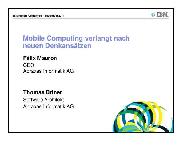 IS Directors Conference – September 2014  Mobile Computing verlangt nach  neuen Denkansätzen  Félix Mauron  CEO  Abraxas I...