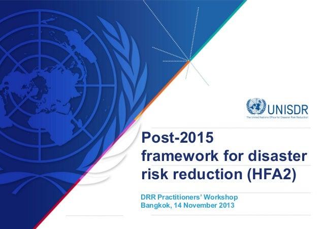 Post-2015 framework for disaster risk reduction (HFA2) DRR Practitioners' Workshop Bangkok, 14 November 2013