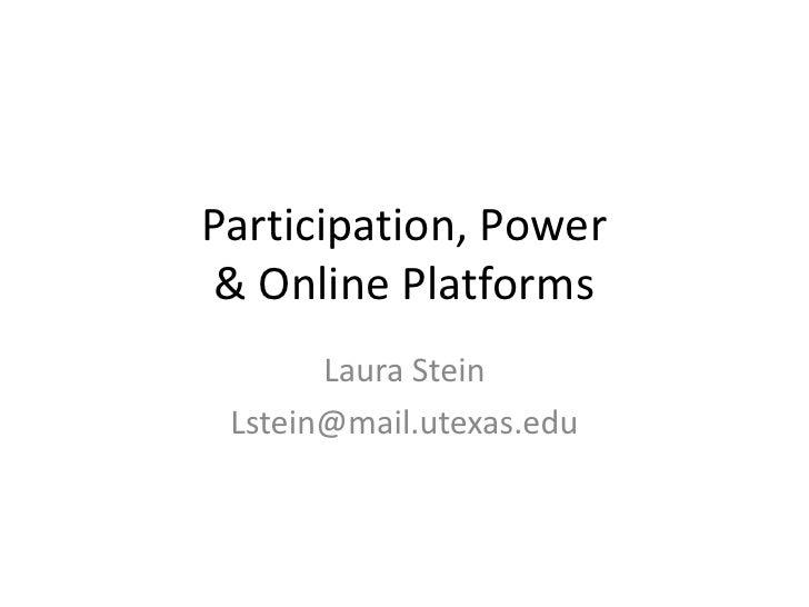 Participation, Power& Online Platforms<br />Laura Stein<br />Lstein@mail.utexas.edu<br />