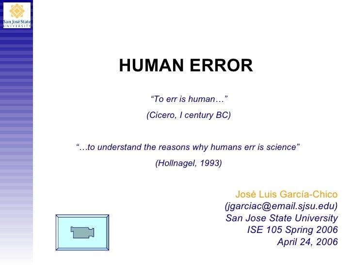 HUMAN ERROR José Luis Garc í a-Chico (jgarciac@email.sjsu.edu) San Jose State University ISE 105 Spring 2006 April 24, 200...