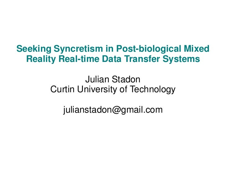 Seeking Syncretism in Post-biological Mixed  Reality Real-time Data Transfer Systems               Julian Stadon       Cur...