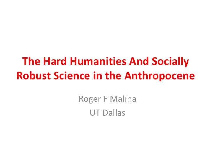 The Hard Humanities And SociallyRobust Science in the Anthropocene           Roger F Malina             UT Dallas