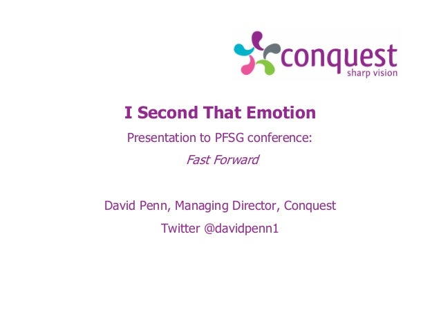 I Second That Emotion Presentation to PFSG conference: Fast Forward David Penn, Managing Director, Conquest Twitter @david...