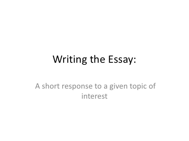 Writing the Essay:A short response to a given topic of             interest