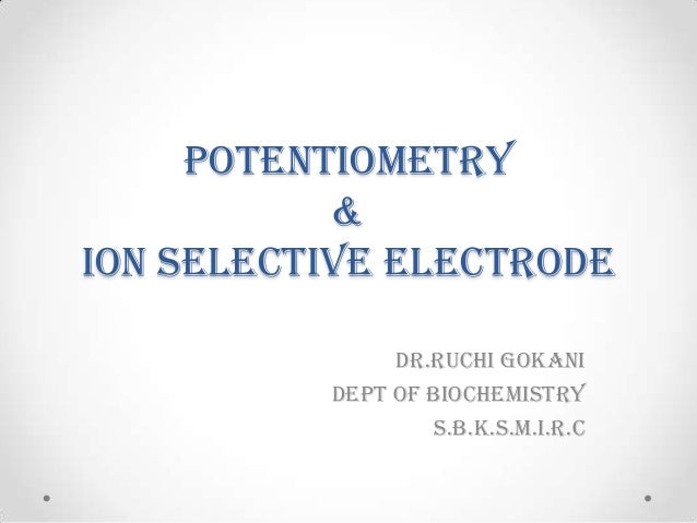 POTENTIOMETRY & ION SELECTIVE ELECTRODE DR.RUCHI GOKANI Dept of biochemistry s.b.k.s.m.i.r.c