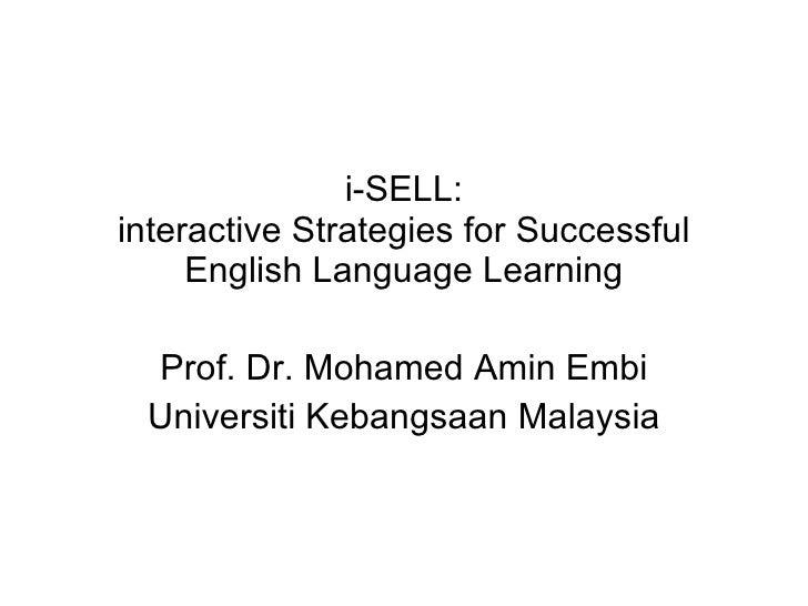 i-SELL: interactive Strategies for Successful English Language Learning Prof. Dr. Mohamed Amin Embi Universiti Kebangsaan ...
